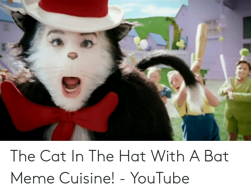 473c1f70 The Cat in the Hat With a Bat Meme Cuisine! - YouTube | Meme on ME.ME
