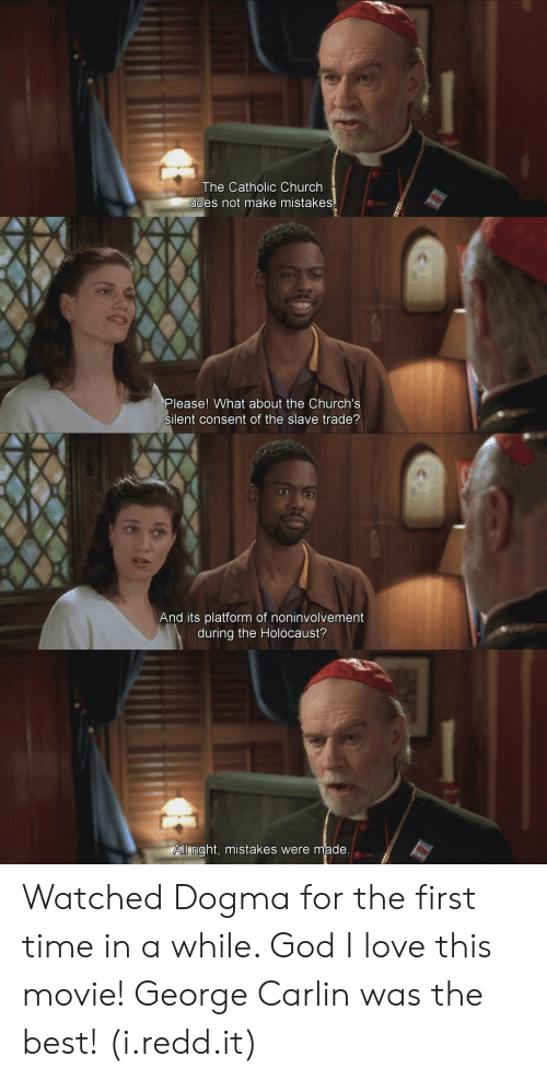 Church, George Carlin, and God: The Catholic Church  es not make mistakes  Please! What about the Church's  silent consent of the slave trade?  And its platform of noninvolvement  during the Holocaust?  ll right, mistakes were made Watched Dogma for the first time in a while. God I love this movie! George Carlin was the best! (i.redd.it)