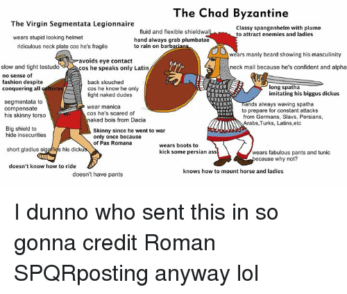 Ass, Beard, and Fashion: The Chad Byzantine  The Virgin Segmentata Legionnaire  Classy spangenhelm with plume  to attract enemies and ladies  fluid and flexible shieldwal  wears stupid looking helmet  hand always grab plumbatae  to rain on barb  ridiculous neck plate cos he's fragile  wears manly beard showing his masculinity  avoids eye contact  cos he speaks only Latin  slow and tight testudo  neck mail because he's confident and alpha  no sense of  fashion despite  conquering all  back slouched  cos he know he only  fight naked dudes  long spatha  imitating his biggus dickus  ure  segmentata to  compensate  his skinny torso  ands always waving spatha  to prepare for constant attacks  from Germans, Slavs, Persians  Arabs,Turks, Latins,etc  wear manica  cos he's scared of  aked bois from Dacia  Big shield to  hide insecurities  Skinny since he went to war  only once because  of Pax Romana  wears boots to  kick some persian ass  short gladius sigalfies his dic  wears fabulous pants and tunic  use why not?  doesn't know how to ride  knows how to mount horse and ladies  doesn't have pants I dunno who sent this in so gonna credit Roman SPQRposting anyway lol