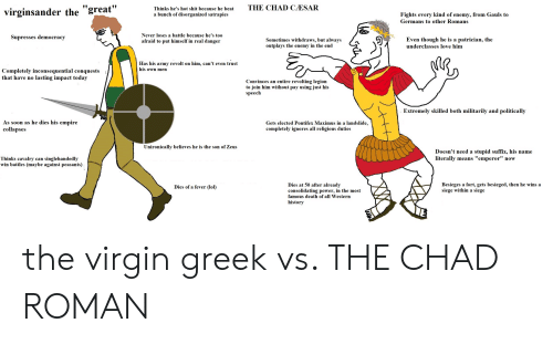 """Empire, Lol, and Love: THE CHAD CÆSAR  Thinks he's hot shit because he beat  virginsander the """"great""""  a bunch of disorganized satrapies  Fights every kind of enemy, from Gauls to  Germans to other Romans  Never loses a battle because he's too  Supresses democracy  Sometimes withdraws, but always  outplays the enemy in the end  Even though he is a patrician, the  afraid to put himself in real danger  underclasses love him  Has his army revolt on him, can't even trust  his own men  Completely inconsequential conquests  that have no lasting impact today  Convinces an entire revolting legion  to join him without pay using just his  speech  Extremely skilled both militarily and politically  As soon as he dies his empire  collapses  Gets elected Pontifex Maximus in a landslide,  completely ignores all religious duties  Unironically believes he is the son of Zeus  Doesn't need a stupid suffix, his name  literally means """"emperor"""" now  Thinks cavalry can singlehandedly  win battles (maybe against peasants)  Dies at 50 after already  consolidating power, in the most  Besieges a fort, gets besieged, then he wins a  siege within a siege  Dies of a fever (lol)  famous death of all Western  history  HH the virgin greek vs. THE CHAD ROMAN"""
