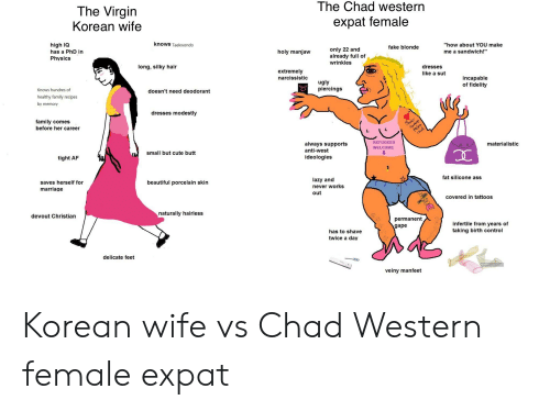 "Af, Ass, and Beautiful: The Chad western  The Virgin  expat female  Korean wife  knows Taekwondo  high IQ  ""how about YOU make  fake blonde  only 22 and  already full of  wrinkles  has a PhD in  holy manjaw  me a sandwich!""  Physics  long, silky hair  dresses  extremely  narcissistic  like a sut  incapable  of fidelity  ugly  piercings  Knows hundres of  doesn't need deodorant  healthy family recipes  by memory  dresses modestly  family comes  before her career  faer  REFUGEES  materialistic  always supports  anti-west  WELCOME  small but cute butt  ideologies  tight AF  fat silicone ass  lazy and  saves herself for  marriage  beautiful porcelain skin  never works  out  covered in tattoos  naturally hairless  devout Christian  permanent  gape  infertile from years of  taking birth control  has to shave  twice a day  delicate feet  veiny manfeet Korean wife vs Chad Western female expat"