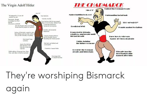 """Children, Emo, and Fail: THE CHADMARC  The Virgin Adolf Hitler  United The German People  tfw 6'3""""  >tfw 5'9""""  Makes balding look cool  Outstanding facial hair  Worshipped by 15-year old  weaboos on/pol  Emo hairstyle  Took his own life  Narcististic, thought  everything was about  himself  (Fascism in a nutshell)  Never had any kids but encouraged  others to do it for him, definite Cuck.  PRO-MONARCHY  Created the Masterrace  Does the Roman salute even though  Rome hated his people for centuries  because he was insecur  Predicted WWI  Fought against Socialism  Socialist, anti-monarchy  degenerate  Respected by friends.  relatives, and people until  his last breath  Jealous of Slavchads, wanted to take  their children and erase their culture  >tfw you fail at literally everything  Caused a German divide to  last for Decades, forever  humilating the German people  Knew Ihow to win wars  Master 4D Chess strategist  Most hated Virgin  in history  3 kids. helping  the future econommy  Had only one ballsack and  a micropenis  Apart of an ideology  that will never come  back due to him and  only him  Cucked by Commie Stalin  Loved by the German  people and historians  Literally has the  most badass ship  named after him  Killed millions of innocent Jews, Slavs,  Gays, and others to fuel his insecurity  Encourages kids  to commit terrorism They're worshiping Bismarck again"""