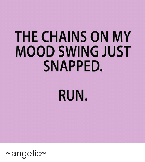 the chains on my mood swing just snapped run ~angelic~ 7070082 ✅ 25 best memes about mood swings mood swings memes