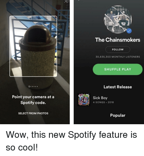 Wow, Spotify, and Camera: The Chainsmokers  FOLLOW  30,835,303 MONTHLY LISTENERS  SHUFFLE PLAY  Latest Release  Point your camera at a  Spotify code.  Sick Boy  4 SONGS 2018  SELECT FROM PHOTOS  Popular Wow, this new Spotify feature is so cool!