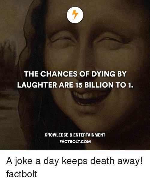 Memes, Knowledge, and Laughter: THE CHANCES OF DYING BY  LAUGHTER ARE 15 BILLION TO 1.  KNOWLEDGE ENTERTAINMENT  FACT BOLT COM A joke a day keeps death away! factbolt