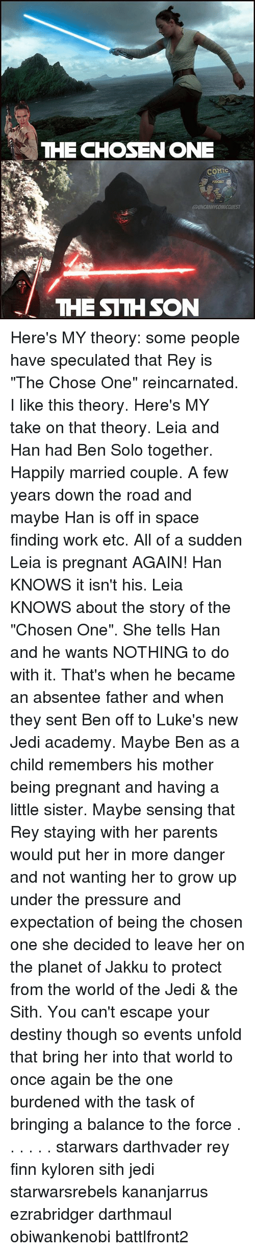 """Destiny, Finn, and Jakku: THE CHOSENONE  PODCAST  THE SITHSON Here's MY theory: some people have speculated that Rey is """"The Chose One"""" reincarnated. I like this theory. Here's MY take on that theory. Leia and Han had Ben Solo together. Happily married couple. A few years down the road and maybe Han is off in space finding work etc. All of a sudden Leia is pregnant AGAIN! Han KNOWS it isn't his. Leia KNOWS about the story of the """"Chosen One"""". She tells Han and he wants NOTHING to do with it. That's when he became an absentee father and when they sent Ben off to Luke's new Jedi academy. Maybe Ben as a child remembers his mother being pregnant and having a little sister. Maybe sensing that Rey staying with her parents would put her in more danger and not wanting her to grow up under the pressure and expectation of being the chosen one she decided to leave her on the planet of Jakku to protect from the world of the Jedi & the Sith. You can't escape your destiny though so events unfold that bring her into that world to once again be the one burdened with the task of bringing a balance to the force . . . . . . starwars darthvader rey finn kyloren sith jedi starwarsrebels kananjarrus ezrabridger darthmaul obiwankenobi battlfront2"""
