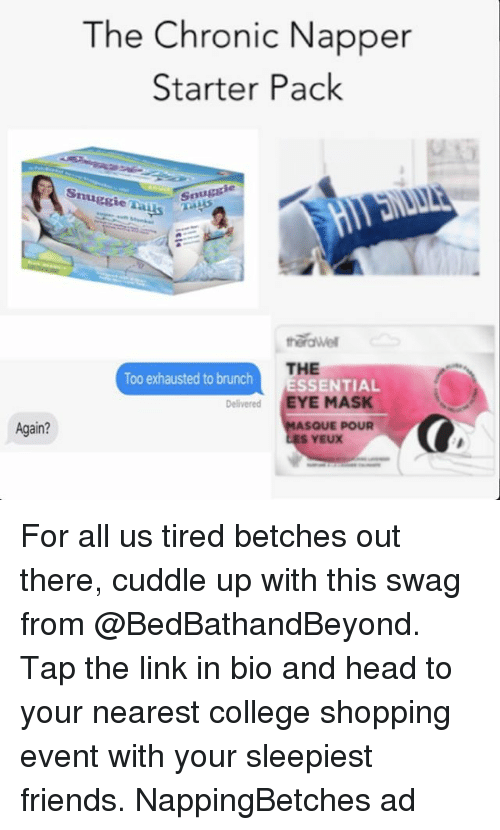 College, Friends, and Head: The Chronic Napper  Starter Pack  ie  Snugcie Tays  Snugg  herdwe  THE  ESSENTIAL  Too exhausted to brunch  Delivered EYE MASK  Again?  SQUE POUR  ES YEUX For all us tired betches out there, cuddle up with this swag from @BedBathandBeyond. Tap the link in bio and head to your nearest college shopping event with your sleepiest friends. NappingBetches ad