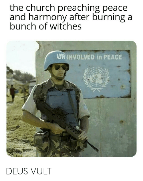 Church, Peace, and Witches: the church preaching peace  and harmony after burning a  bunch of witches  UN INVOLVED in PEACE DEUS VULT