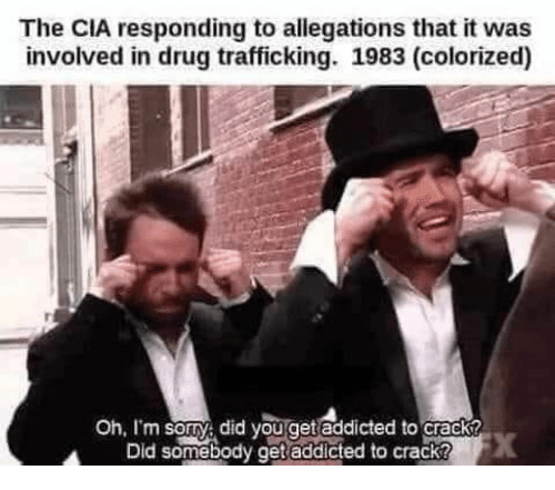 Sorry, Addicted, and Dank Memes: The CIA responding to allegations that it was  involved in drug trafficking. 1983 (colorized)  Oh, I'm sorry did you get addicted to crack?  Did somębody get addicted to crack?