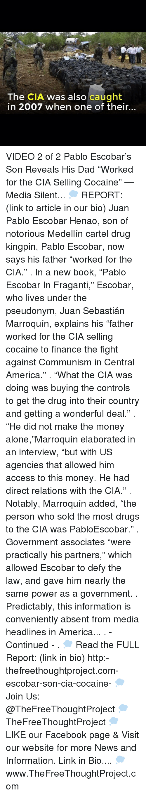 "Being Alone, America, and Dad: The CIA was also caught  in 2007 when one of their... VIDEO 2 of 2 Pablo Escobar's Son Reveals His Dad ""Worked for the CIA Selling Cocaine"" — Media Silent... 💭 REPORT: (link to article in our bio) Juan Pablo Escobar Henao, son of notorious Medellín cartel drug kingpin, Pablo Escobar, now says his father ""worked for the CIA."" . In a new book, ""Pablo Escobar In Fraganti,"" Escobar, who lives under the pseudonym, Juan Sebastián Marroquín, explains his ""father worked for the CIA selling cocaine to finance the fight against Communism in Central America."" . ""What the CIA was doing was buying the controls to get the drug into their country and getting a wonderful deal."" . ""He did not make the money alone,""Marroquín elaborated in an interview, ""but with US agencies that allowed him access to this money. He had direct relations with the CIA."" . Notably, Marroquín added, ""the person who sold the most drugs to the CIA was PabloEscobar."" . Government associates ""were practically his partners,"" which allowed Escobar to defy the law, and gave him nearly the same power as a government. . Predictably, this information is conveniently absent from media headlines in America... . - Continued - . 💭 Read the FULL Report: (link in bio) http:-thefreethoughtproject.com-escobar-son-cia-cocaine- 💭 Join Us: @TheFreeThoughtProject 💭 TheFreeThoughtProject 💭 LIKE our Facebook page & Visit our website for more News and Information. Link in Bio.... 💭 www.TheFreeThoughtProject.com"