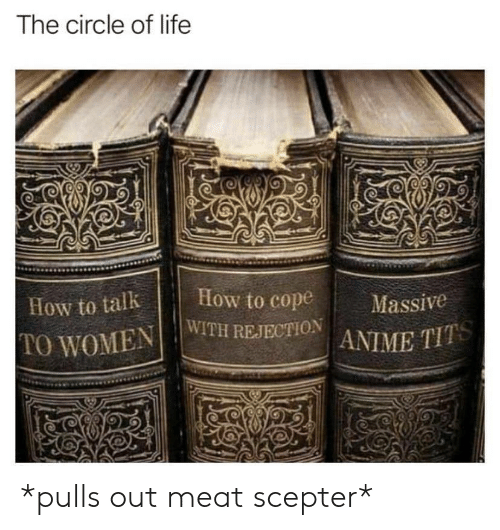 Ass, Life, and How To: The circle of life  How to talkHow to cope  10 WOMENİ.Iw1TH REJECTION  '  ass' ' *pulls out meat scepter*