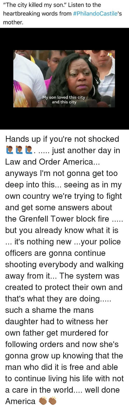 "America, Fire, and Life: ""The city killed my son,"" Listen to the  heartbreaking words from  #PhilandoCastile's  mother.  My son loved this city  and this city Hands up if you're not shocked 🙋🏾‍♂️🙋🏾‍♂️🙋🏾‍♂️. ..... just another day in Law and Order America... anyways I'm not gonna get too deep into this... seeing as in my own country we're trying to fight and get some answers about the Grenfell Tower block fire ..... but you already know what it is ... it's nothing new ...your police officers are gonna continue shooting everybody and walking away from it... The system was created to protect their own and that's what they are doing..... such a shame the mans daughter had to witness her own father get murdered for following orders and now she's gonna grow up knowing that the man who did it is free and able to continue living his life with not a care in the world.... well done America 👏🏾👏🏾"