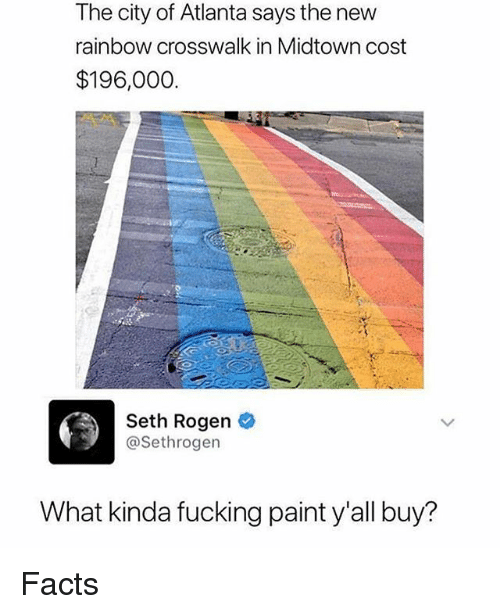 Facts, Fucking, and Memes: The city of Atlanta says the new  rainbow crosswalk in Midtown cost  $196,000.  Seth Rogen  @Sethrogen  What kinda fucking paint y'all buy? Facts
