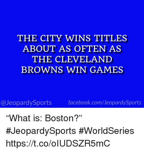 """Cleveland Browns, Facebook, and Sports: THE CITY WINS TITLES  ABOUT AS OFTEN AS  THE CLEVELAND  BROWNS WIN GAMES  @JeopardySports facebook.com/JeopardySports """"What is: Boston?"""" #JeopardySports #WorldSeries https://t.co/oIUDSZR5mC"""