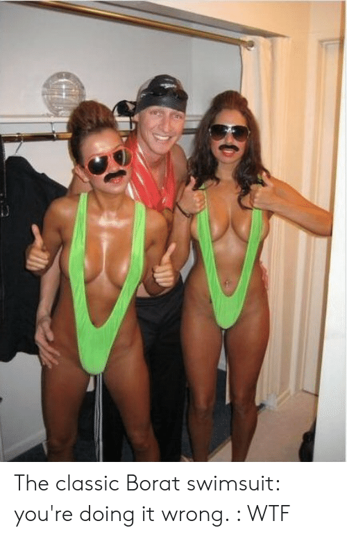 f4f183f9f1 The Classic Borat Swimsuit You're Doing It Wrong WTF | WTF Meme on ME.ME
