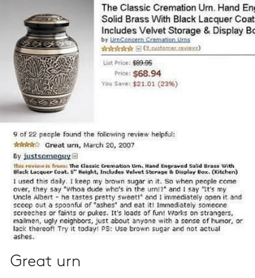 """Come Over, Dude, and Ugly: The Classic Cremation Urn. Hand En  Solid Brass With Black Lacquer Coat  Includes Velvet Storage & Display Bo  by UmCencern Cremation Uns  List Price: 8995  Price: $68.94  You Save: $21.01 (23%)  9 of 22 people found the following review helpful:  AGreat urn, March 20, 2007  By justsomeguya  This revieur is from: The classic Cremation Urn. Hand Engraved Solid Brass ith  Black Lacquer Coat. 6"""" Height, Includes Velvet Storage & Display Box. CKitchen)  I used this daily. I keep my brown sugar in it. So when people come  over, they say """"Whoa dude who's in the um!? and I say """"It's my  Uncle Albert he tastes pretty sweet!"""" and I immediately open it and  scoop out a spoonful of """"ashes"""" and eat it Immediately someone  screeches or faints or pukes. Its loads of fun! Works on strangers,  mailmen, ugly neighbors, just about anyone with a sense of humor, or  lack thereofl Try it today! ps: Use brown sugar and not actual  ashes. Great urn"""