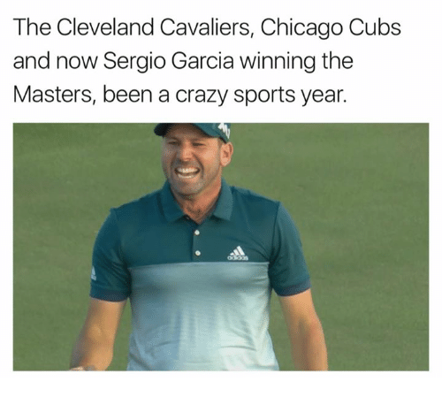Chicago, Cleveland Cavaliers, and Crazy: The Cleveland Cavaliers, Chicago Cubs  and now Sergio Garcia winning the  Masters, been a crazy sports year.