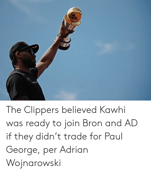 Paul George, Clippers, and Paul: The Clippers believed Kawhi was ready to join Bron and AD if they didn't trade for Paul George, per Adrian Wojnarowski