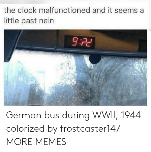 Clock, Dank, and Memes: the clock malfunctioned and it seems a  little past nein  9:卍 German bus during WWII, 1944 colorized by frostcaster147 MORE MEMES
