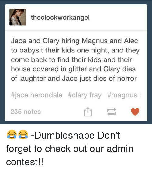 Clock, Memes, and Covers: the clock workangel  Jace and Clary hiring Magnus and Alec  to babysit their kids one night, and they  come back to find their kids and their  house covered in glitter and Clary dies  of laughter and Jace just dies of horror  #jace herondale #clary fray #magnus  235 notes 😂😂  -Dumblesnape  Don't forget to check out our admin contest!!