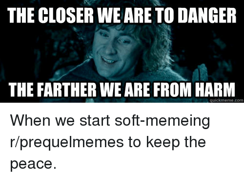 Lord of the Rings, Peace, and The Closer: THE CLOSER WE ARE TO DANGER  THE FARTHER WE ARE FROM HARM  quickmeme.com