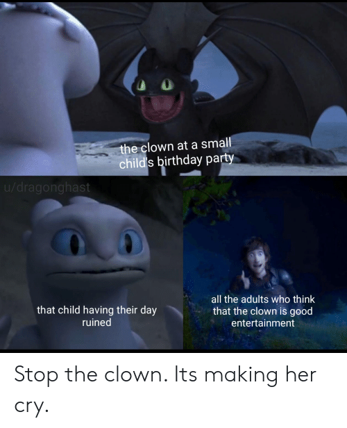 Birthday, Party, and Good: the clown at a small  child's birthday party  u/dragonghast  all the adults who think  that child having their day  that the clown is good  ruined  entertainment Stop the clown. Its making her cry.