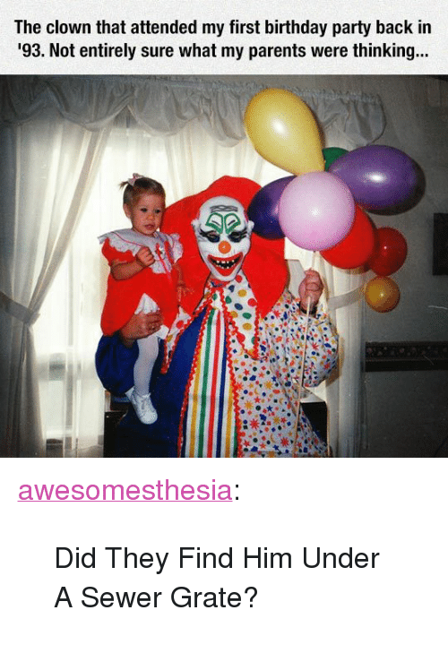 "Birthday, Parents, and Party: The clown that attended my first birthday party back in  93. Not entirely sure what my parents were thinkin... <p><a href=""http://awesomesthesia.tumblr.com/post/171160977009/did-they-find-him-under-a-sewer-grate"" class=""tumblr_blog"">awesomesthesia</a>:</p>  <blockquote><p>Did They Find Him Under A Sewer Grate?</p></blockquote>"