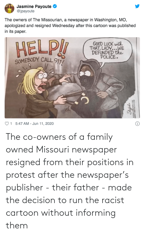 Family, Protest, and Run: The co-owners of a family owned Missouri newspaper resigned from their positions in protest after the newspaper's publisher - their father - made the decision to run the racist cartoon without informing them