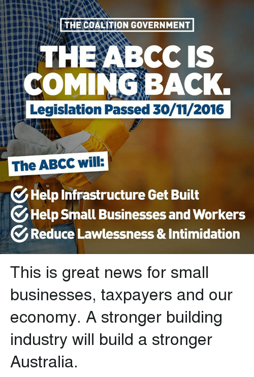 Abc, Dank, and Australia: THE COALITION GOVERNMENT  THE ABC IS  COMING BACK.  Legislation Passed 30/11/2016  The ABCC will  Help Infrastructure Get Built  Help Small Businesses and workers  Reduce Lawlessness&Intimidation This is great news for small businesses, taxpayers and our economy.   A stronger building industry will build a stronger Australia.