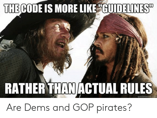"Pirates, Gop, and Com: THE CODE IS MORE LIKE GUIDELINES""  RATHER THAN ACTUAL RULES  quickmeme.com Are Dems and GOP pirates?"