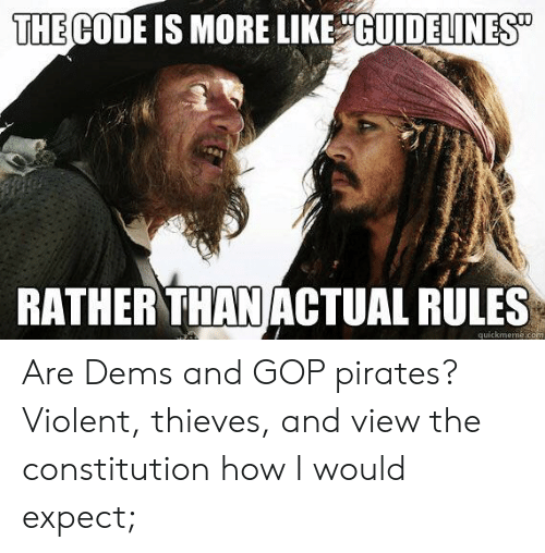 Constitution, Pirates, and Violent: THE CODE IS MORE LIKE GUIDELINES  RATHER THAN ACTUAL RULES  quickmeme.com Are Dems and GOP pirates? Violent, thieves, and view the constitution how I would expect;