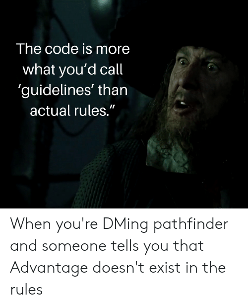 "DnD, Pathfinder, and Code: The code is more  what you'd call  guidelines' than  actual rules."" When you're DMing pathfinder and someone tells you that Advantage doesn't exist in the rules"