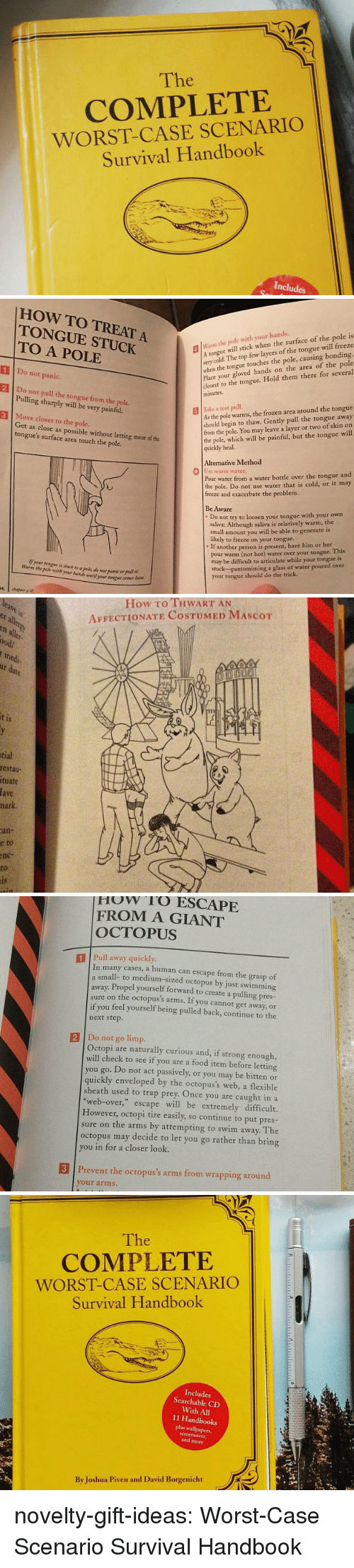 Food, Frozen, and Trap: The  COMPLETE  WORST-CASE SCENARIO  Survival Handbook  Includes   HOW TO TREAT A  TONGUE STUCK  TO A POLE  lWarm the pole with your hands.  Atongue will stick when the surface of the pole is  very  when the tongue touches the pole, causing bonding.  Place your gloved hands on the area of the pole  closest to the tongue. Hold them there for several  minutes  cold. The top few layers of the tongue will freeze  1 Do not panic.  2 Do not pull the tongue from the pole  3 Move closer to the pole.  Pulling sharply will be very painful.  As the pole warms, the frozen area around the tongue  should begin to thaw. Gently pull the tongue away  from the pole. You may leave a layer or two of skin on  the pole, which will be painful, but the tongue will  quickly heal.    İlke z test pull.  Get as close as possible without letting more of the  tongue's surface area touch the pole.  Alternative Method  0  se warm water  Pour water from a water bottle over the tongue and  the pole. Do not use water that is cold, or it may  freeze and exacerbate the problem.  Be Aware  Do not try to loosen your tongue with your own  saliva: Although saliva is relatively warm, the  small amount you will be able to generate is  likely to freeze on your tongue..  If another person is present, have him or her  pour warm (not hot) water over your tongue. This  may be difficult to articulate while your tongue is  stuck-pantomiming a glass of water poured over  your tongue should do the trick  Warm the pole wih yr ui wti  your ton   How To THWART AN  AFFECTIONATE COSTUMED MAScoT  er  all  ood/  medi  1S  tial  restau  tuate  fave  hark  an-  e  to  nc-  to   How rO ESCAPE  FROM A GIANT  OCTOPUS  1 Pull away quickly  In many cases, a human can escape from the grasp of  small- to medium-sized octopus by just swimming  away. Propel yourself forward to create a pulling pres-  sure on the octopus's arms. If you cannot get away, or  if you feel yourself being pulled back, continue to the  