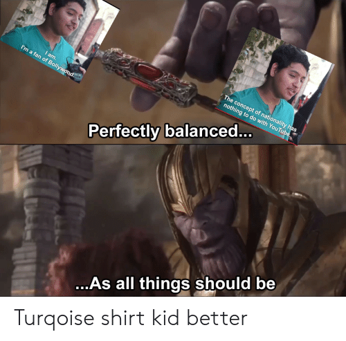 Kids, Bollywood, and Kid: The concept of nationality has  nothing to do with  am  I'm a fan of Bollywood  Perfectly balanced... OuTu  ...As all things should be Turqoise shirt kid better
