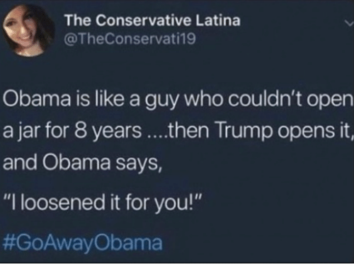 "Memes, Obama, and Trump: The Conservative Latina  @TheConservati19  Obama is like a guy who couldn't open  a jar for 8 years ....then Trump opens it,  and Obama says,  ""I loosened it for you!"""