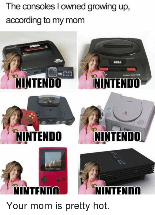 Growing Up, Memes, and Nintendo: The consoles I owned growing up,  according to my mom  NINTENDO  NINTENDO  NINTENDO  NINTEND0  NINTENDO  NINTENDO Your mom is pretty hot.