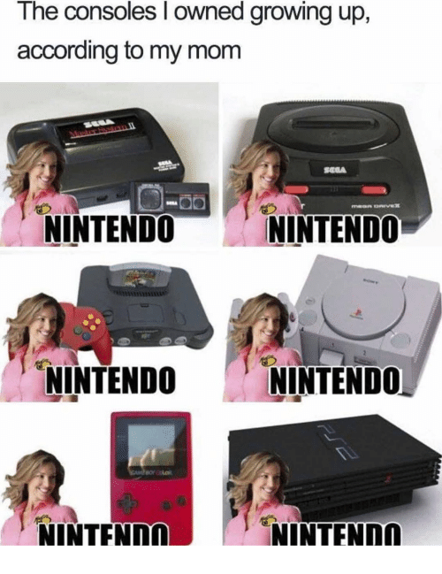 Growing Up, Nintendo, and Mom: The consoles l owned growing up,  according to my mom  NINTENDO  NINTENDO  NINTENDO NINTENDO  NINTENn  NINTFNnn