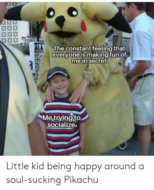 Pikachu, Happy, and Fun: The constant feeling that  everyone is making fun of  me in secret  Me trying to  socialize Little kid being happy around a soul-sucking Pikachu