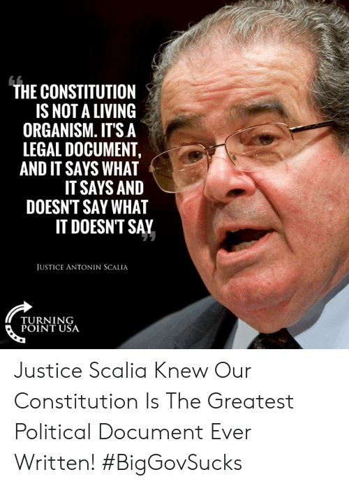 Memes, Antonin Scalia, and Constitution: THE CONSTITUTION  IS NOT A LIVING  ORGANISM. IT'S A  LEGAL DOCUMENT,  AND IT SAYS WHAT  IT SAYS AND  DOESN'T SAY WHAT  IT DOESNT SAY  JUSTICE ANTONIN SCALIA  TURNING  POINT USA Justice Scalia Knew Our Constitution Is The Greatest Political Document Ever Written! #BigGovSucks