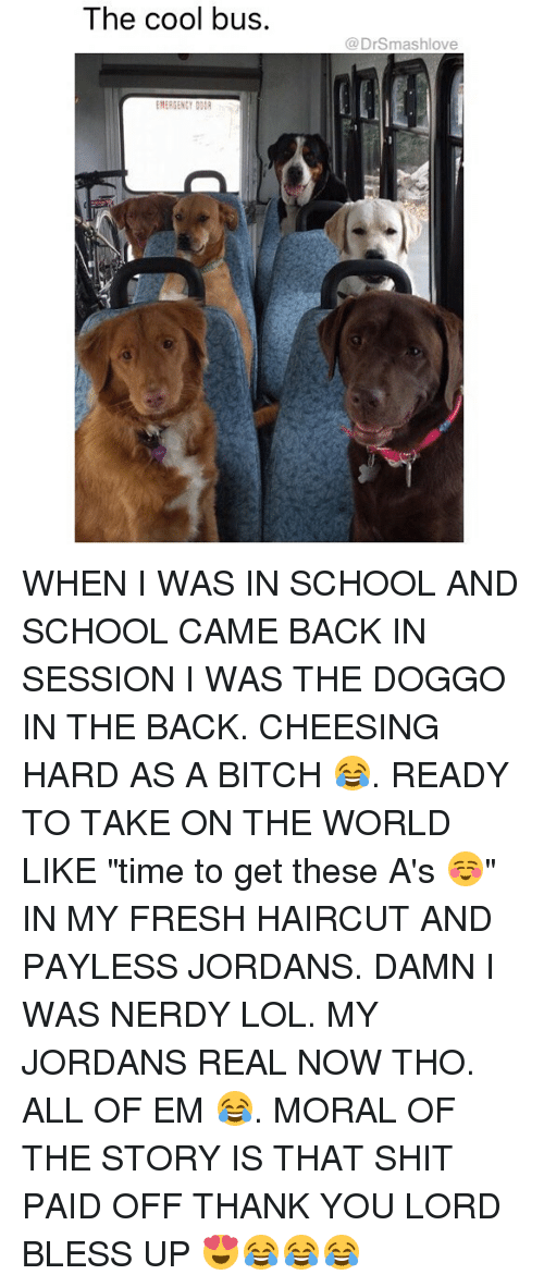 """Bitch, Bless Up, and Fresh: The cool bus.  @DrSmashlove  EMERGENCY DOOR WHEN I WAS IN SCHOOL AND SCHOOL CAME BACK IN SESSION I WAS THE DOGGO IN THE BACK. CHEESING HARD AS A BITCH 😂. READY TO TAKE ON THE WORLD LIKE """"time to get these A's ☺️"""" IN MY FRESH HAIRCUT AND PAYLESS JORDANS. DAMN I WAS NERDY LOL. MY JORDANS REAL NOW THO. ALL OF EM 😂. MORAL OF THE STORY IS THAT SHIT PAID OFF THANK YOU LORD BLESS UP 😍😂😂😂"""