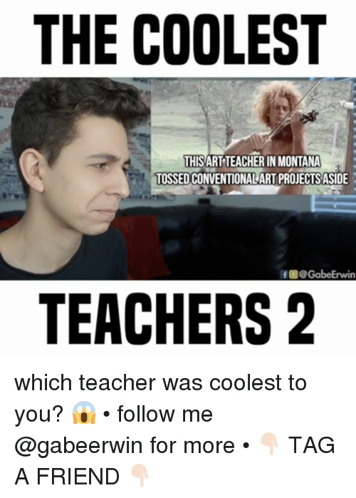Memes, Teacher, and 🤖: THE COOLEST  THISARTTEACHER INMONTANA  TOSSED CONVENTIONALART PROJECTS ASIDE  Rf GabeErwin  TEACHERS 2 which teacher was coolest to you? 😱 • follow me @gabeerwin for more • 👇🏻 TAG A FRIEND 👇🏻