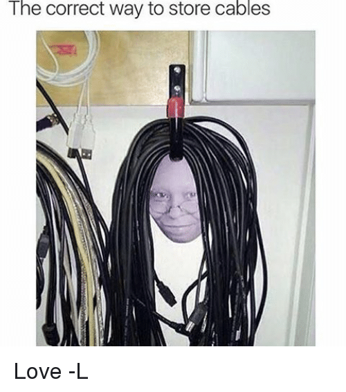 Relatable, Store, and Correction: The correct way to store cables Love -L