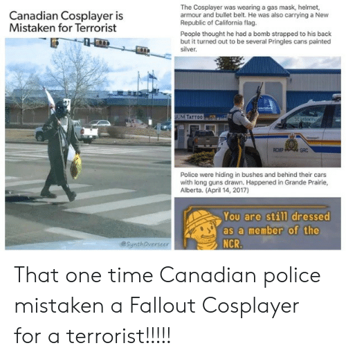 Cars, Guns, and Police: The Cosplayer was wearing a gas mask, helmet,  armour and bullet belt. He was also carrying a New  Republic of California flag.  People thought he had a bomb strapped to his back  but it turned out to be several Pringles cans painted  silver  Canadian Cosplayer is  Mistaken for Terrorist  M TATTO0  RCMP  GRC  Police were hiding in bushes and behind their cars  with long guns drawn. Happened in Grande Prairie,  Alberta. (April 14, 2017)  You are still dressed  as a member of the  NCR  @SynthOverseer That one time Canadian police mistaken a Fallout Cosplayer for a terrorist!!!!!