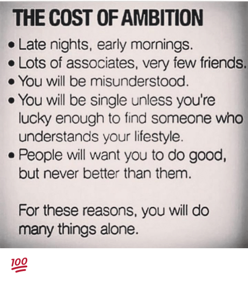 Being Alone, Friends, and Good: THE COST OF AMBITION  e Late nights, early mornings.  Lots of associates, very few friends.  You will be misunderstood  . You will be single unless you're  lucky enough to find someone who  understands your lifestyle  . People will want you to do good,  but never better than them.  For these reasons, you will do  many things alone. 💯