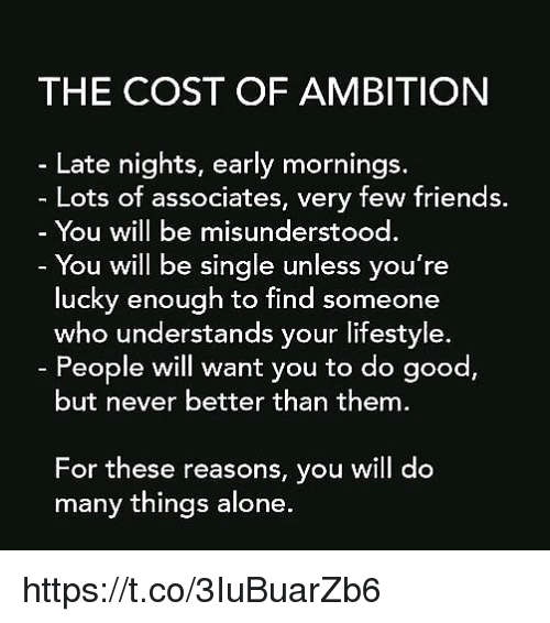 Being Alone, Friends, and Memes: THE COST OF AMBITION  Late nights, early mornings  Lots of associates, very few friends.  You will be misunderstood  You will be single unless you're  lucky enough to find someone  who understands your lifestyle.  People will want you to do good,  but never better than them  For these reasons, you will do  many things alone. https://t.co/3IuBuarZb6