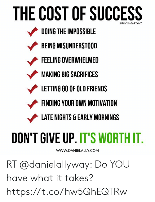 Friends, Memes, and Old: THE COST OF SUCCESS  @DANIELALLYWAY  DOING THE IMPOSSIBLE  BEING MISUNDERSTOOD  FEELING OVERWHELMED  MAKING BIG SACRIFICES  LETTING GO OF OLD FRIENDS  FINDING YOUR OWN MOTIVATION  LATE NIGHTS &EARLY MORNINGS  DON'T GIVE UP. IT'S WORTH IT.  wwW.DANIELALLY.COM RT @danielallyway: Do YOU have what it takes? https://t.co/hw5QhEQTRw