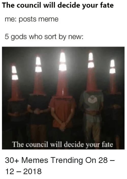 The Council Will Decide Your Fate Me Posts Meme 5 Gods Who Sort By New The Council Will Decide Your Fate 30 Memes Trending On 28 12 2018 Meme On Me Me The council will decide your fate. will decide your fate me posts meme