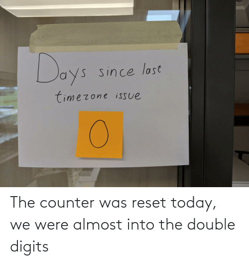 Today, The Double, and Double: The counter was reset today, we were almost into the double digits