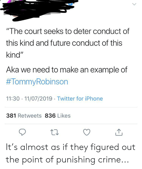"Crime, Facepalm, and Future: ""The court seeks to deter conduct of  this kind and future conduct of this  kind""  Aka we need to make an example of  #TommyRobinson  11:30 11/07/2019 Twitter for iPhone  381 Retweets 836 Likes It's almost as if they figured out the point of punishing crime..."