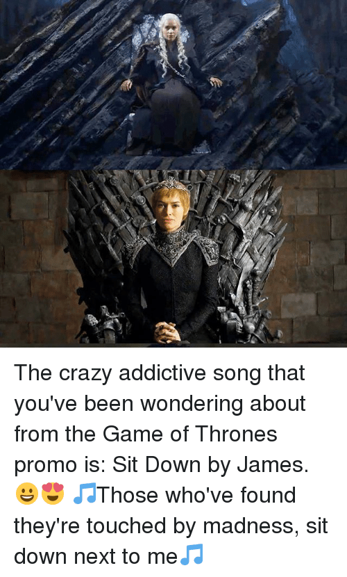 Crazy, Game of Thrones, and Memes: The crazy addictive song that you've been wondering about from the Game of Thrones promo is: Sit Down by James.😀😍 🎵Those who've found they're touched by madness, sit down next to me🎵